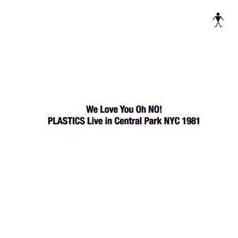 PLASTICS『We Love You Oh No! PLASTICS Live in Central Park NYC 1981』